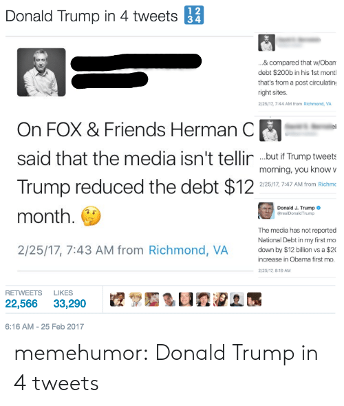 Donald Trump, Friends, and Obama: Donald Trump in 4 tweets 12  ...& compared that w/Obam  debt $200b in his 1st montl  that's from a post circulating  right sites.  2/25/17, 7:44 AM from Richmond, VA  On FOX & Friends Herman C  said that the media isn't tellir but f Trump tweet  Trump reduced the debt $12  month. C  2/25/17, 7:43 AM from Richmond, VA own by $12 billion vs a $20  morning, you know v  2/25/17, 7:47 AM from Richmc  Donald J. Trump  @realDonaldTrump  The media has not reported  National Debt in my first mo  increase in Obama first mo  2/25/17, 8:19 AM  RETWEETS LIKES  22,566 33,290  6:16 AM-25 Feb 2017 memehumor:  Donald Trump in 4 tweets