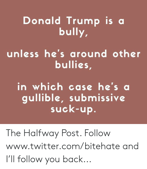 Donald Trump, Twitter, and Trump: Donald Trump is a  bully,  unless he's around other  bullies,  in which case he's a  gullible, submissive  suck-up. The Halfway Post. Follow www.twitter.com/bitehate and I'll follow you back...
