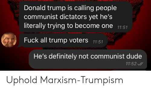 Definitely, Donald Trump, and Dude: Donald trump is calling people  communist dictators yet he's  literally trying to become one 11:51  Fuck all trump voters 11:51  He's definitely not communist dude  11:52 Uphold Marxism-Trumpism