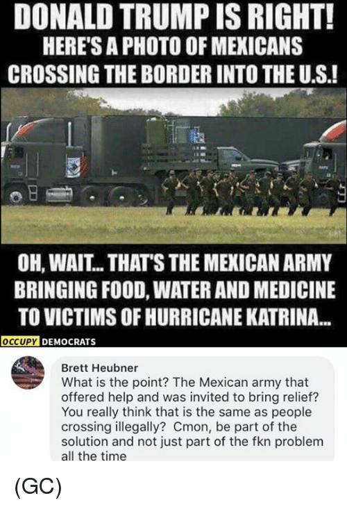 Donald Trump, Food, and Memes: DONALD TRUMP IS RIGHT!  HERE'S A PHOTO OF MEXICANS  CROSSING THE BORDER INTO THE U.S.!  涵  OH, WAIT.. THAT'S THE MEXICAN ARMY  BRINGING FOOD, WATER AND MEDICINE  TO VICTIMS OF HURRICANE KATRINA...  Y DEMOCRATS  Brett Heubner  What is the point? The Mexican army that  offered help and was invited to bring relief?  You really think that is the same as people  crossing illegally? Cmon, be part of the  solution and not just part of the fkn problem  all the time (GC)