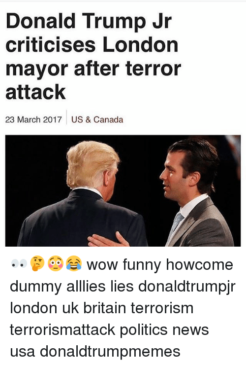 Memes, 🤖, and Usa: Donald Trump Jr  criticises London  mayor after terror  attack  23 March 2017 US & Canada 👀🤔😳😂 wow funny howcome dummy alllies lies donaldtrumpjr london uk britain terrorism terrorismattack politics news usa donaldtrumpmemes
