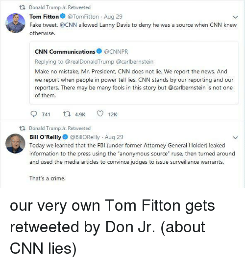 """Bill O'Reilly, cnn.com, and Crime: Donald Trump Jr. Retweeted  Tom Fitton@TomFitton Aug 29  Fake tweet. @CNN allowed Lanny Davis to deny he was a source when CNN knew  otherwise  CNN Communications@CNNPR  Replying to @realDonaldTrump @carlbernstein  Make no mistake, Mr. President, CNN does not lie. We report the news. And  we report when people in power tell lies. CNN stands by our reporting and our  reporters. There may be many fools in this story but @carlbernstein is not one  of them.  9 741 t 4912K  t1 Donald Trump Jr. Retweeted  Bill O'Reilly@BillOReilly Aug 29  Today we learned that the FBI (under former Attorney General Holder) leaked  information to the press using the """"anonymous source"""" ruse, then turned around  and used the media articles to convince judges to issue surveillance warrants  That's a crime"""