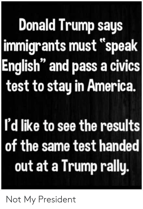 "America, Donald Trump, and Test: Donald Trump says  immigrants must ""speak  English"" and pass a civics  test to stay in America.  I'd like to see the results  of the same test handed  out at a Trump rally. Not My President"