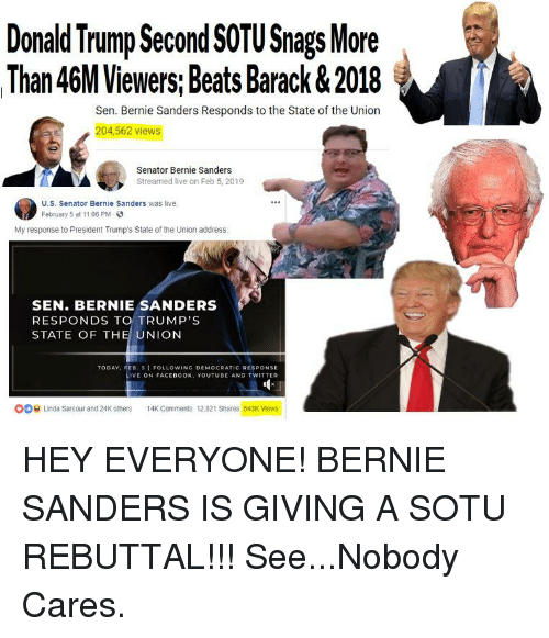 Bernie Sanders, Donald Trump, and Facebook: Donald Trump Second SOTU Snags More  Than 46M Viewers, Beats Barack &2018  Sen. Bernie Sanders Responds to the State of the Uniorn  204,562 views  Senator Bernie Sanders  Streamed live on Feb 5, 2019  U.S. Senator Bernie Sanders was live.  February 5 at 11.06 PM  My response to President Trump's State of the Union address  SEN. BERNIE SANDERS  RESPONDS TO TRUMP'S  STATE OF THE UNION  TODAY, FEB. 5 I FOLLOWINC DEMOCRATIC RESPONSE  LIVE ON FACEBOOK, YOUTUBE AND TWITTER  O  Linda Sarsour and 24K others 14K Comments 12.821 Shares 643K Views