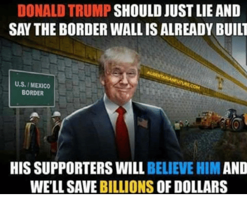 Donald Trump, Mexico, and Trump: DONALD TRUMP SHOULD JUST LIE AND  SAY THE BORDER WALL IS ALREADY BUILT  U.S./ MEXICO  BORDER  HIS SUPPORTERS WILL BELIEVE HIM AND  WE'LL SAVE BILLIONS OF DOLLARS