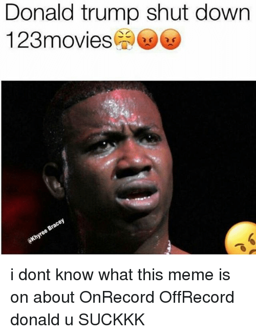 Donald Trump Shut Down 123 Movies I Dont Know What This Meme Is On