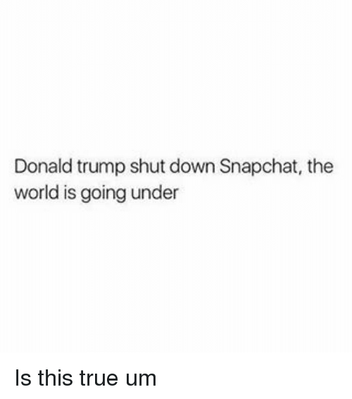 Donald Trump Shut Down Snapchat the World Is Goingunder Is