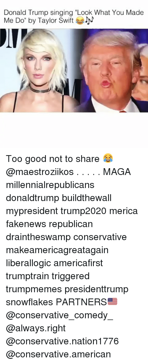 """Donald Trump, Memes, and Singing: Donald Trump singing """"Look What You Made  Me Do"""" by Taylor Swift Too good not to share 😂 @maestroziikos . . . . . MAGA millennialrepublicans donaldtrump buildthewall mypresident trump2020 merica fakenews republican draintheswamp conservative makeamericagreatagain liberallogic americafirst trumptrain triggered trumpmemes presidenttrump snowflakes PARTNERS🇺🇸 @conservative_comedy_ @always.right @conservative.nation1776 @conservative.american"""