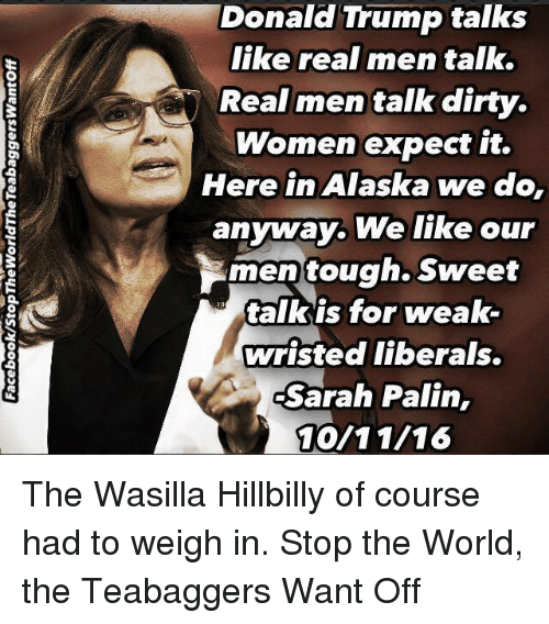 Memes, Sarah Palin, and Dirty: Donald Trump talks  like real men talk.  Real men talk dirty.  Women expect it.  Here in Alaska  we do,  anyway. We like our  men tough. Sweet  talk is for weak-  wristed liberals.  Sarah Palin,  10/11/16 The Wasilla Hillbilly of course had to weigh in.  Stop the World, the Teabaggers Want Off