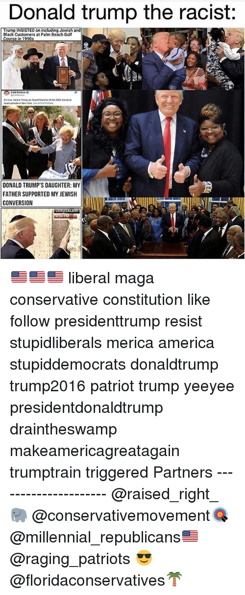 America, Donald Trump, and Memes: Donald trump the racist:  Trump INSISTED on including Jewish and  Black Customers at Palm Beach Golf  1豎  DONALD TRUMP'S DAUGHTER: MY  FATHER SUPPORTED MY JEWISH  CONVERSION 🇺🇸🇺🇸🇺🇸 liberal maga conservative constitution like follow presidenttrump resist stupidliberals merica america stupiddemocrats donaldtrump trump2016 patriot trump yeeyee presidentdonaldtrump draintheswamp makeamericagreatagain trumptrain triggered Partners --------------------- @raised_right_🐘 @conservativemovement🎯 @millennial_republicans🇺🇸 @raging_patriots 😎 @floridaconservatives🌴