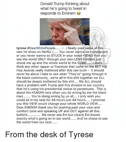 "Community, Donald Trump, and Eminem: Donald Trump thinking about  what he's going to tweet in  responds to Eminem  @iagurlt  tyrese #DearWhitePeople :  new hit show on Netflix. You never wanna be complacent  or you never wanna so STUCK in your world VIEWS that you  see the world ONLY through your own LENS Eminem just  shook me up and the whole world to the CORE..... I don't  think any other rapper or freestyle that came on the BET Hip  Hop Awards really mattered after this raw truth t should  never be about I hate to see what ""They're"" going through in  the black community, we're all In this shit together we ALL  should be deeply bothered by this shit.... We ALL should  have a problem with Trump and this division in our country  that he's using his presidential status to perpetuate. This is  about the HUMAN race when you do wrong by me the black  man...... You're doing wrong by us a only wish you  could sit in my seat for 48 hours just 48 hours..... I promise  you this VIEW would change your whole WORLD VIEW  Dear EMENIM thank you for pushing past your view and  comfort zone and speaking UP and OUT against all this  bullshit.......... We never see Em but clearly Em knows  exactly what's going on in our world.. And he chose to see  the world from our seat  Really cool name of this From the desk of Tyrese"