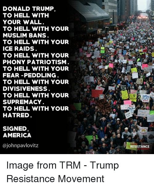 America, Donald Trump, and Muslim: DONALD TRUMP,  TO HELL WITH  YOUR WALL  TO HELL WITH YOUR  MUSLIM BANS  TO HELL WITH YOUR  ICE RAIDS  TO HELL WITH YOUR  PHONY PATRIOTISM  TO HELL WITH YOUR  FEAR PEDDLING  TO HELL WITH YOUR  DIVISIVENESS  TO HELL WITH YOUR  SUPREMACY  TO HELL WITH YOUR  HATRED  SIGNED  AMERICA  @johnpavlovitz  RESISTANCE Image from TRM - Trump Resistance Movement