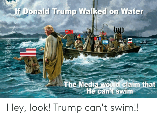 Abc, Donald Trump, and Time: Donald Trump Walked on Water  ON  TIME  n p r  BC  AP  abc  -  畿  TheMediaMomdiclaim that  He cant swim Hey, look! Trump can't swim!!