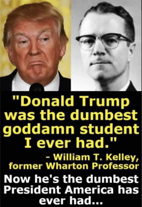 """America, Donald Trump, and Trump: Donald Trump  was the dumbest  goddamn student  I ever had.""""  William T. Kelley,  former Wharton Professor  Now he's the dumbest  President America has  ever had..."""