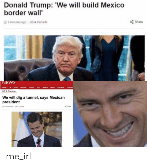 Donald Trump, News, and Canada: Donald Trump: We will build Mexico  border wall'  Share  0 7 minutes ago  US & Canada  NEWS  Edeainrt  Tech  Science Hlth  Hame LUK World Busne Pic  US & Canada  We will dig a tunnel, says Mexican  president me_irl