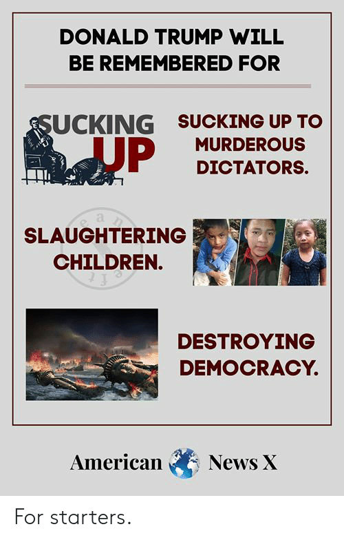 Children, Donald Trump, and Memes: DONALD TRUMP WILL  BE REMEMBERED FOR  SUCKING UP TO  SUCKING  JUP  MURDEROUS  DICTATORS.  SLAUGHTERING  CHILDREN.  DESTROYING  DEMOCRACY.  American News X For starters.