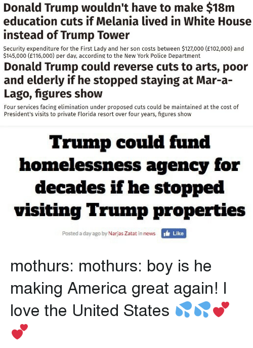 America, Donald Trump, and Love: Donald Trump wouldn't have to make $18m  education cuts if Melania lived in White House  instead of Trump Tower  Security expenditure for the First Lady and her son costs between $127,000 (E102,000) and  $145,000 (E116,000) per dav, according to the New York Police Department   Donald Trump could reverse cuts to arts, poor  and elderly if he stopped staying at Mar-a-  Lago, figures show  Four services facing elimination under proposed cuts could be maintained at the cost of  President's visits to private Florida resort over four years, figures show   Trump could fund  homelessness agency for  decades if he stopped  visiting Trump properties  Posted a day ago by Narjas Zatat in news  ' Like mothurs: mothurs:  boy is he making America great again!  I love the United States 💦💦💕💕