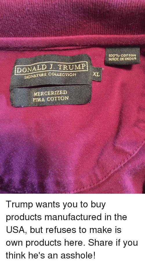 Anaconda, Donald Trump, and India: DONALD TRUMP  XL  SIGNATURE COLLECTION  MERCERIZED  PIMA COTTON  100% COTTON  MADE IN INDIA Trump wants you to buy products manufactured in the USA, but refuses to make is own products here. Share if you think he's an asshole!