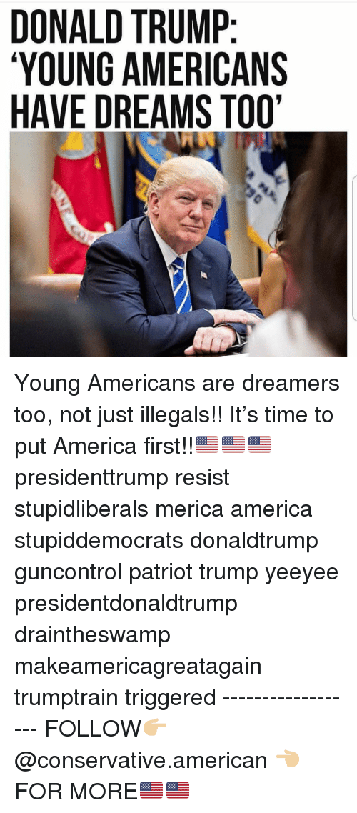 America, Donald Trump, and Memes: DONALD TRUMP  YOUNG AMERICANS  HAVE DREAMS TOO' Young Americans are dreamers too, not just illegals!! It's time to put America first!!🇺🇸🇺🇸🇺🇸 presidenttrump resist stupidliberals merica america stupiddemocrats donaldtrump guncontrol patriot trump yeeyee presidentdonaldtrump draintheswamp makeamericagreatagain trumptrain triggered ------------------ FOLLOW👉🏼 @conservative.american 👈🏼 FOR MORE🇺🇸🇺🇸