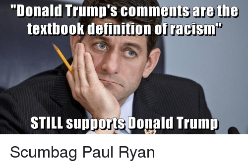 """Definitely, Donald Trump, and Paul Ryan: """"Donald Trump's comments are the  textbook definition of racism  STILL supports Donald Trump Scumbag Paul Ryan"""