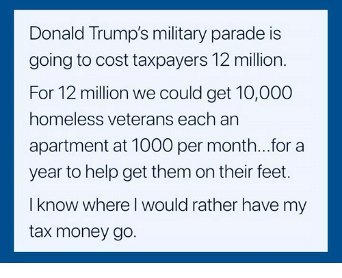 Homeless, Money, and Help: Donald Trump's military parade is  going to cost taxpayers 12 million.  For 12 million we could get 10,000  homeless veterans each an  apartment at 1000 per month...for a  year to help get them on their feet.  I know where l would rather have my  tax money go.