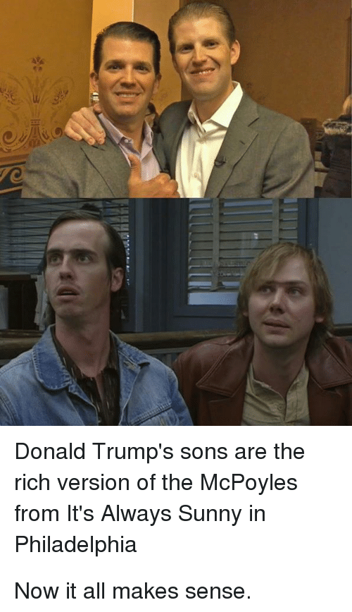 Donald Trump, Politics, and Philadelphia: Donald Trump's sons are the  rich version of the McPoyles  from It's Always Sunny in  Philadelphia Now it all makes sense.