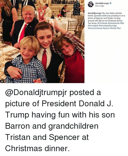 Christmas, Family, and Funny: donaldjtrumpir  Mar-a-Lageo  donaldjtrumpjr Ha, now thats a photo-  bomb. @realdonaldtrump jumping in on a  photo of Spencer and Tristan horsing  around with Barron at Christmas dinner  Too funny. Christmas #photobomb etbt  @Donaldjtrumpjr posted a picture of President Donald J. Trump having fun with his son Barron and grandchildren Tristan and Spencer at Christmas dinner.