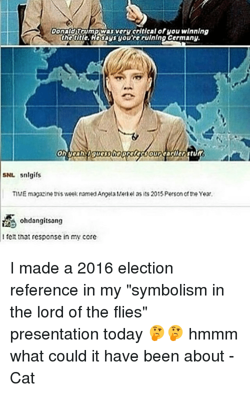 """Memes, Angela Merkel, and Responsibility: DonaldTGUmeCVASiver Herltdeal of you winning  sNr. snlgifs  TIME magazine this week named Angela Merkel as its 2015 Person the Year,  ohdangitsang  felt that response in my core I made a 2016 election reference in my """"symbolism in the lord of the flies"""" presentation today 🤔🤔 hmmm what could it have been about -Cat"""