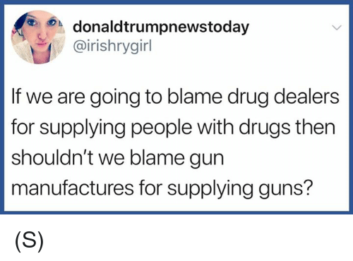 Drugs, Guns, and Drug: donaldtrumpnewstoday  @irishrygirl  If we are going to blame drug dealers  for supplying people with drugs then  shouldn't we blame gun  manufactures for supplying guns? (S)