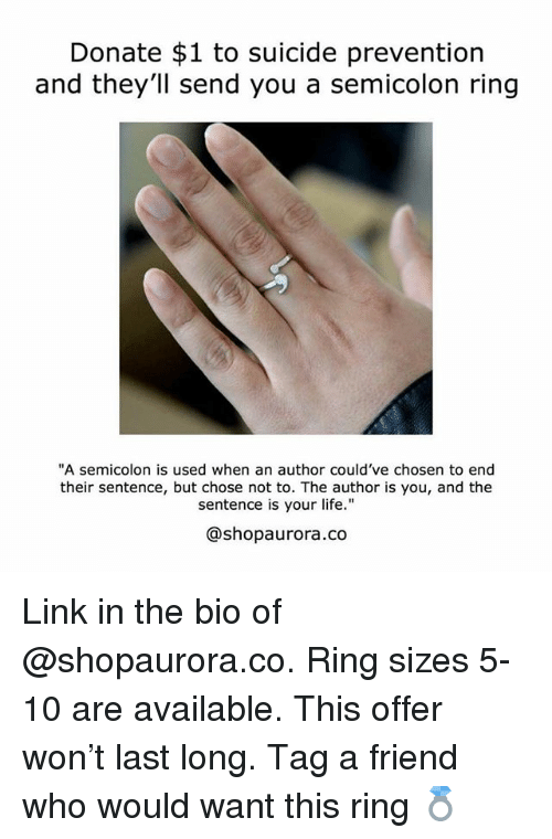 "Life, Link, and Suicide: Donate $1 to suicide prevention  and they'll send you a semicolon ring  A semicolon is used when an author could've chosen to end  their sentence, but chose not to. The author is you, and the  sentence is your life.""  @shopaurora.co Link in the bio of @shopaurora.co. Ring sizes 5-10 are available. This offer won't last long. Tag a friend who would want this ring 💍"