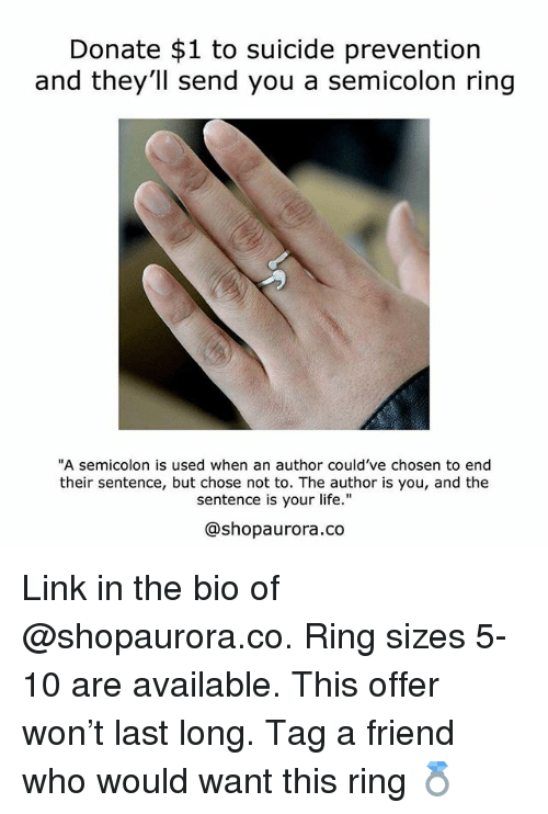 """Life, Memes, and Link: Donate $1 to suicide prevention  nd they'll send you a semicolon ring  """"A semicolon is used when an author could've chosen to end  their sentence, but chose not to. The author is you, and the  sentence is your life.""""  @shopaurora.co Link in the bio of @shopaurora.co. Ring sizes 5-10 are available. This offer won't last long. Tag a friend who would want this ring 💍"""