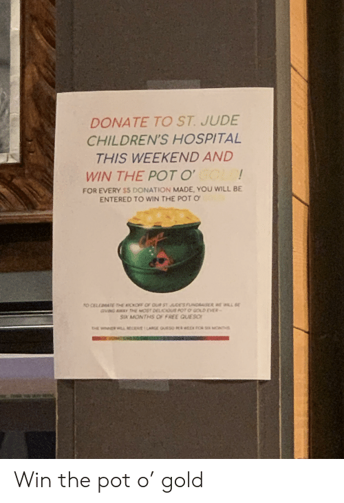 Queso, Children's Hospital, and Free: DONATE TO ST. JUDE  CHILDREN'S HOSPITAL  THIS WEEKEND AND  WIN THE POT O  FOR EVERY $5 DONATION MADE, YOU WILL BE  ENTERED TO WIN THE POT O  O CELEDBATE THE KICKOFF OF OUR ST JUDES FUINDRAISER WE WILL  GIVING AWAY THE MOST DELCOUS POT GOLD EVER  SIX MONTHS OF FREE QUESO! Win the pot o' gold