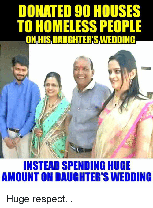 Homeless, Memes, and Wedding: DONATED 90 HOUSES  TO HOMELESS PEOPLE  ONHIS,DAUGHTER SWEDDING  INSTEAD SPENDING HUGE  AMOUNTON DAUGHTER'S WEDDING Huge respect...