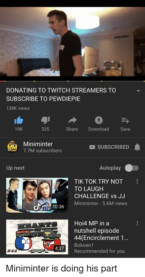 Twitch, Next, and Download: DONATING TO TWITCH STREAMERS TO  SUBSCRIBE TO PEWDIEPIE  138K views  19K  335  Share Download  Save  Miniminter  M 7.7M subscribers  SUBSCRIBED  Up next  Autoplay  TIK TOK TRY NOT  TO LAUGH  CHALLENGE vs J.J  Miniminter 5.6M views  10:36  Hoi4 MP in a  nutshell episode  44 (Encirclement 1  Bokoen1  Recommended for you  4:37
