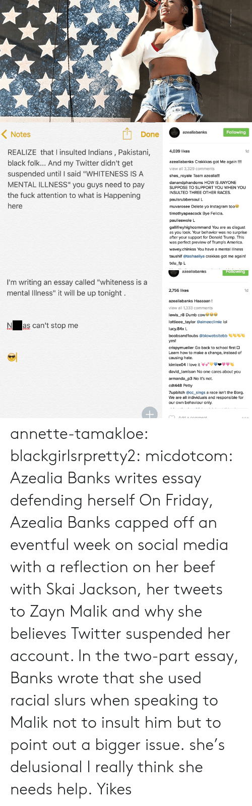"""America, Beef, and Bye Felicia: Done  Following  azealiabanks  Notes  REALIZE that l insulted Indians, Pakistani,  black folk... And my Twitter didn't get  suspended until I said """"WHITENESS IS A  MENTAL ILLNESS"""" you guys need to pay  the fuck attention to what is Happening  4,039 likes  1d  azealiabanks Crakkkas got Me again!!  view all 3,329 comments  shes_royale Team azealia!!!  danandphandoms HOW IS ANYONE  SUPPOSE TO SUPPORT YOU WHEN YOU  INSULTED THREE OTHER RACES.  paulsrubbersoul L  muvarosee Delete yo instagram too  timothyapeacock Bye Felicia.  paulieswole L  gallifreyhighcommand You are as disgust  as you look. Your behavior was no surprise  after your support for Donald Trump. This  was perfect preview of Trump's America.  wavey.chinkss You have a mental illness  taushif @tashaaliya crakkas got me again!  txlu fp L   azealiabanks  Following  I'm writing an essay called """"whiteness is a  mental Illness"""" it will be up tonight  2,756 likes  1d  azealiabanks Haaaaan  view all 1,333 comments  lewis_r8 Dumb co  lottieee_taylor @aimeeclimie lol  lucy.84x L  boobsand1oubs @biowebsitebb  yes!  crispymueller Go back to school first O  Learn how to make a change, instead of  causing hate  kimlex04 I love it VVVV-ффе  Nas can't stop me  david_lamison No one cares about you  armanda_p3 No it's not.  cdt448 Petty  7upbitch @cc_sings a race isn't the Borg.  We are all individuals and responsible for  our own behaviour only. annette-tamakloe:  blackgirlsrpretty2:  micdotcom:  Azealia Banks writes essay defending herself On Friday, Azealia Banks capped off an eventful week on social media with a reflection on her beef with Skai Jackson, her tweets to Zayn Malik and why she believes Twitter suspended her account. In the two-part essay, Banks wrote that she used racial slurs when speaking to Malik not to insult him but to point out a bigger issue.   she's delusional  I really think she needs help.  Yikes"""