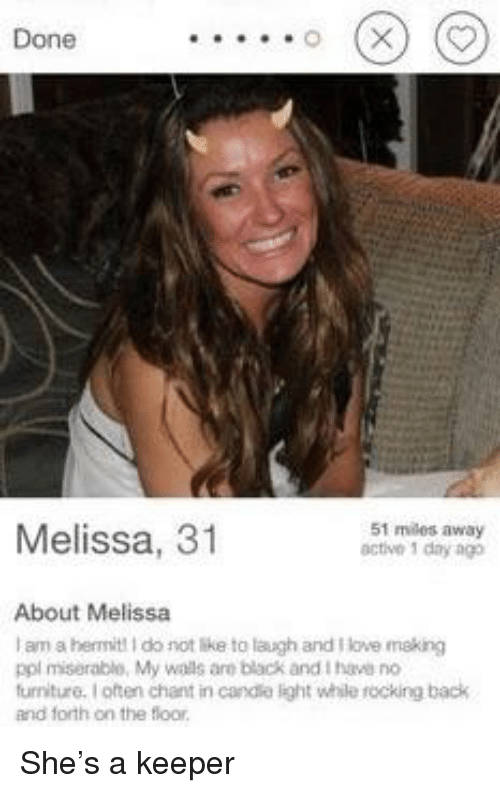 Love, Black, and Furniture: Done  Melissa, 31  51 miles away  active 1 dny ag  About Melissa  I am a hermit! I do not like to laugh and love making  ppl miserable, My wails are black and I have no  furniture. I often chant in candle light while rocking back  and forth on the floor