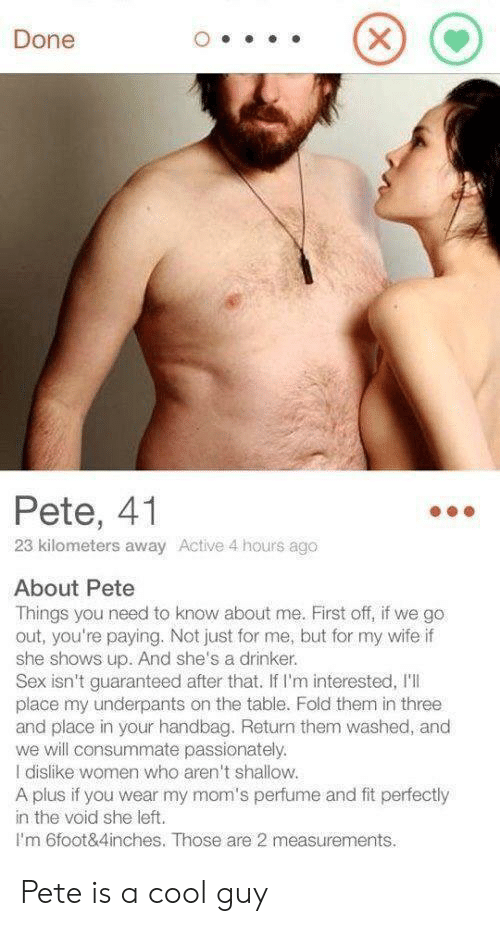 Moms, Sex, and Cool: Done  Pete, 41  23 kilometers away Active 4 hours ago  About Pete  Things you need to know about me. First off, if we go  out, you're paying. Not just for me, but for my wife if  she shows up. And she's a drinker.  Sex isn't guaranteed after that. If I'm interested, I'l  place my underpants on the table. Fold them in three  and place in your handbag. Return them washed, and  we will consummate passionately.  I dislike women who aren't shallow.  A plus if you wear my mom's perfume and fit perfectly  in the void she left.  Im 6foot&4inches. Those are 2 measurements.  X Pete is a cool guy