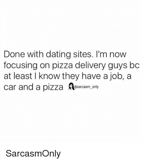 Dating, Funny, and Memes: Done with dating sites. I'm now  focusing on pizza delivery guys bc  at least I know they have a job, a  car and a pizza sacasm.ony SarcasmOnly