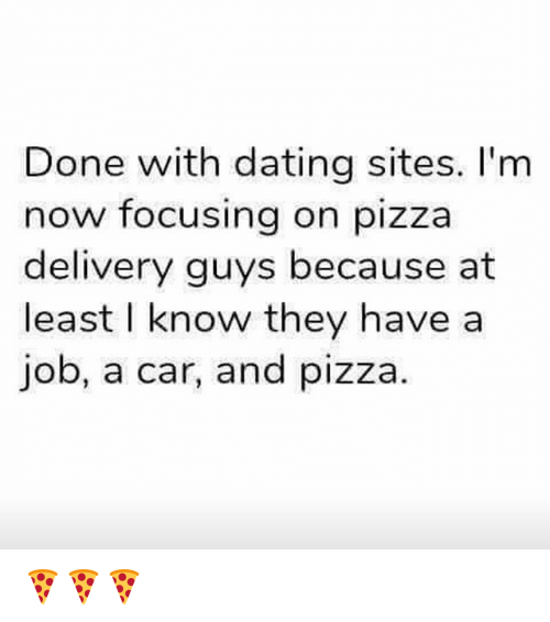 Dating, Pizza, and Grindr: Done with dating sites. I'm  now focusing on pizza  delivery guys because at  least I know they have a  job, a car, and pizza 🍕🍕🍕