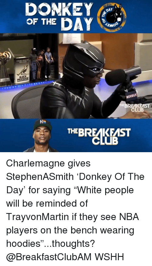 "Club, Memes, and Nba: DONKE  OF THE DAY  DAY  CHARLAMMI  BLACK  REVOLT  CLUB  THEBREAKFAST Charlemagne gives StephenASmith 'Donkey Of The Day' for saying ""White people will be reminded of TrayvonMartin if they see NBA players on the bench wearing hoodies""...thoughts? @BreakfastClubAM WSHH"