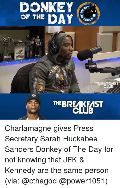 Charlamagne, Club, and Donkey: DONKEY  OF THE DAY  AY  ACK  REVOLT  THEBREAKFAST  CLUB  THEBREAKFAST Charlamagne gives Press Secretary Sarah Huckabee Sanders Donkey of The Day for not knowing that JFK & Kennedy are the same person (via: @cthagod @power1051)