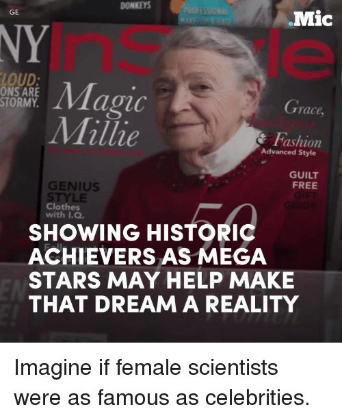 Clothes, Memes, and Free: DONKEYS  GE  Mic  LOUD  Magic  ONS ARE  STORMY  Grace  Millie  shion  Advanced Style  GUILT  GENIUS  FREE  STYLE  Clothes  with I.Q.  SHOWING HISTORIC  ACHIEVERS AS MEGA  STARS MAY HELP MAKE  THAT DREAM A REALITY Imagine if female scientists were as famous as celebrities.