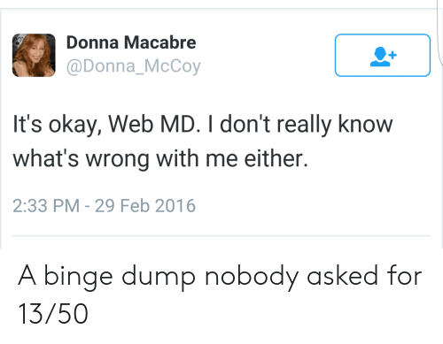 Okay, Web, and McCoy: Donna Macabre  @Donna_McCoy  It's okay, Web MD. I don't really know  what's wrong with me either.  2:33 PM - 29 Feb 2016 A binge dump nobody asked for 13/50