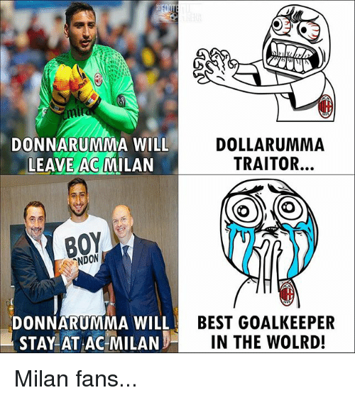 Memes, Best, and Ac Milan: DONNARUMMA WILL  LEAVE AC MILAN  DOLLARUMMA  TRAITOR...  NDON  DONNARUMMA WILL  STAY AT AC MILAN  BEST GOALKEEPER  IN THE WOLRD! Milan fans...