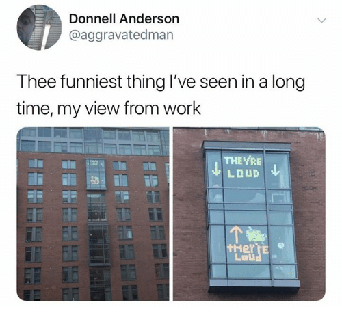 Work, Time, and Thing: Donnell Anderson  @aggravatedman  Thee funniest thing l've seen in a long  time, my view from work  THEYRE  Lal