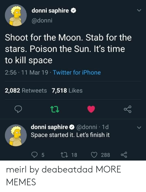Dank, Iphone, and Memes: donni saphire  @donni  Shoot for the Moon. Stab for the  stars. Poison the Sun. It's time  to kill space  2:56 11 Mar 19 Twitter for iPhone  2,082 Retweets 7,518 Likes  donni saphire @donni 1d  Space started it. Let's finish it meirl by deabeatdad MORE MEMES