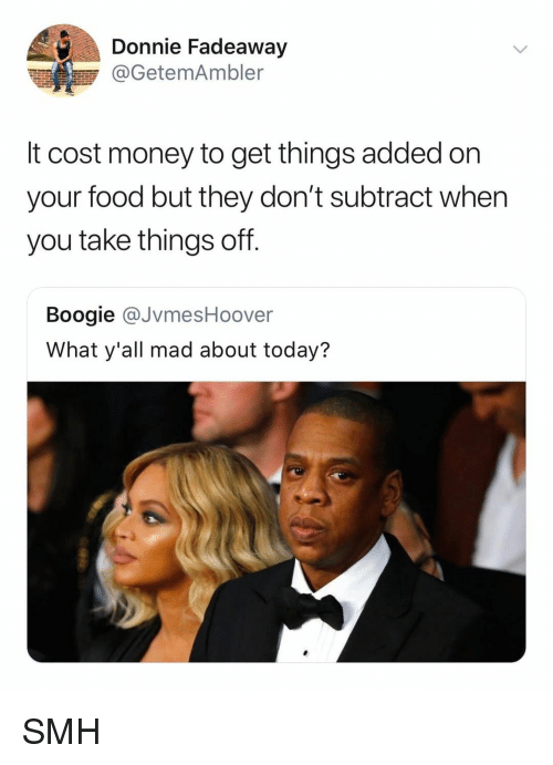 Food, Money, and Smh: Donnie Fadeaway  @GetemAmbler  It cost money to get things added on  your food but they don't subtract when  you take things off.  Boogie @JvmesHoover  What y'all mad about today? SMH