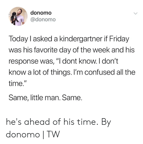 """Confused, Dank, and Friday: donomo  @donomo  Today l asked a kindergartner if Friday  was his favorite day of the week and his  response was, """"I dont know. I don't  know a lot of things. I'm confused all the  time.""""  Same, little man. Same. he's ahead of his time.  By donomo 