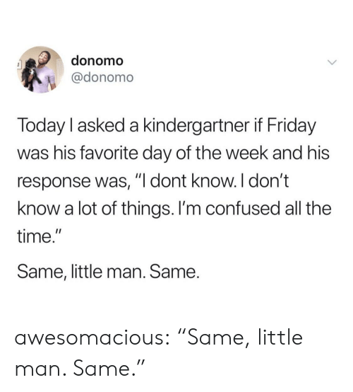 """Confused, Friday, and Tumblr: donomo  @donomo  Today l asked a kindergartner if Friday  was his favorite day of the week and his  response was, """"l dont know. I don't  know a lot of things. I'm confused all the  time.""""  Same, little man. Same. awesomacious:  """"Same, little man. Same."""""""