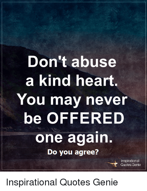 Abuse Quotes | Don T Abuse A Kind Heart You Mav Never Be Offered One Again Do You